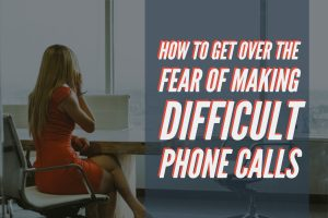 How To Get Over The Fear of Making Difficult Phone Calls (1)