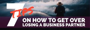 7 TIPS ON HOW TO GET OVER LOSING A BUSINESS PARTNER global sales coach global sales consultant increase sales best selling author motivational speaker corporate consulting paul argueta