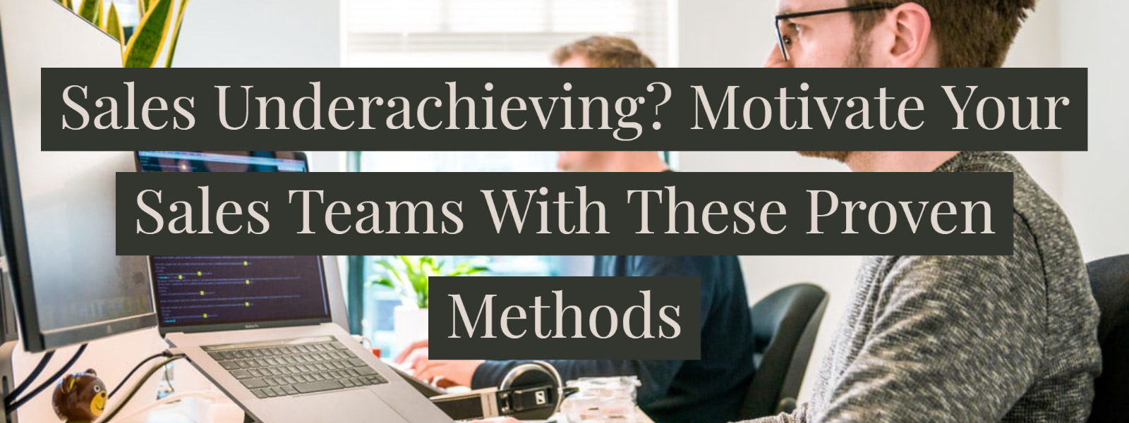 Sales Underachieving? Motivate Your Sales Teams With These Proven Methods